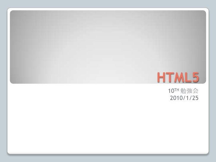 HTML5<br />10TH勉強会<br />2010/1/25<br />