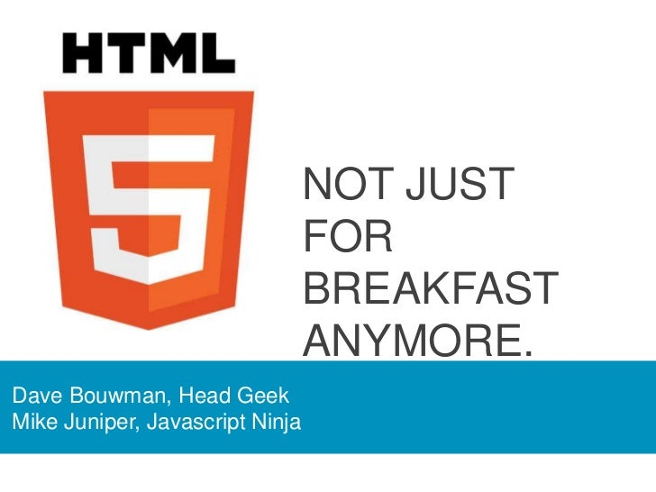 NOT JUST FOR <br />BREAKFAST ANYMORE.<br />Dave Bouwman, Head Geek<br />Mike Juniper, Javascript Ninja<br />