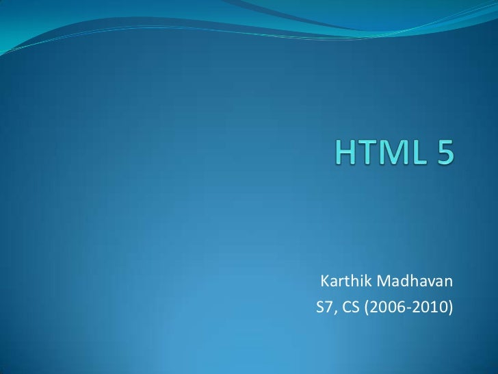 HTML 5<br />Karthik Madhavan<br />S7, CS (2006-2010)<br />