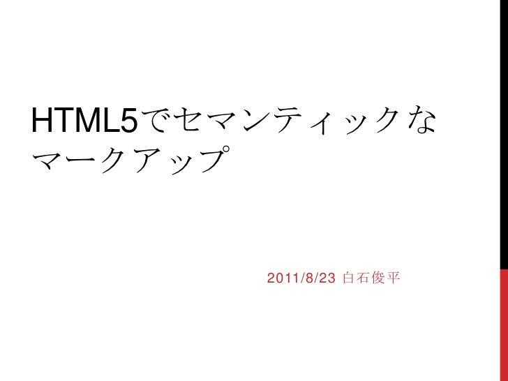 HTML5でセマンティックなマークアップ<br />2011/8/23 白石俊平<br />