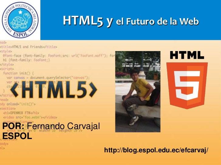 HTML5 y el Futuro de la WebPOR: Fernando CarvajalESPOL                         http://blog.espol.edu.ec/efcarvaj/