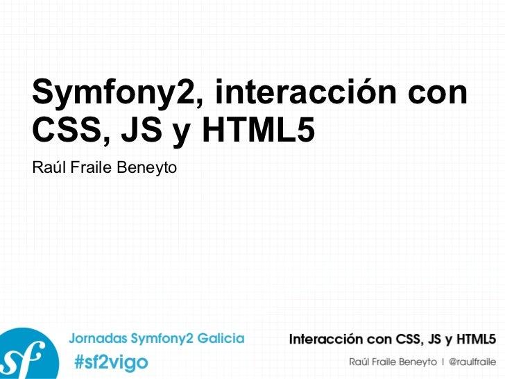 Symfony2, interacción con CSS, JS y HTML5 Raúl Fraile Beneyto