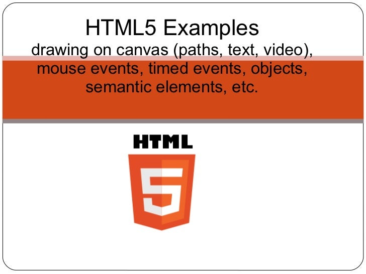 HTML5 Examplesdrawing on canvas (paths, text, video), mouse events, timed events, objects,       semantic elements, etc.
