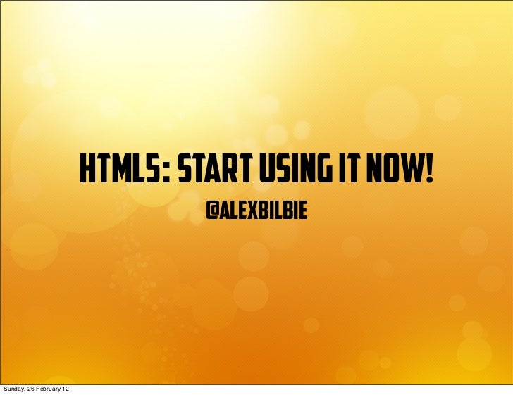 html5: start using it now!                                  @alexbilbieSunday, 26 February 12