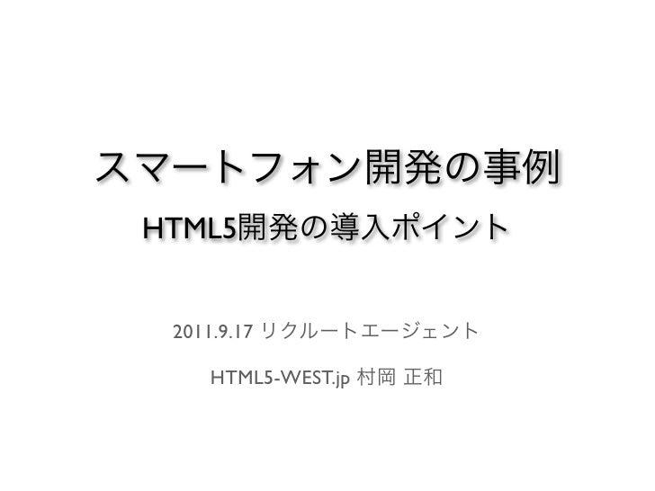 スマートフォン開発の事例 HTML5開発の導入ポイント  2011.9.17 リクルートエージェント    HTML5-WEST.jp 村岡 正和