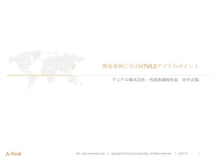 開発事例に学ぶHTML5アプリのポイント                                    アシアル株式会社 代表取締役社長 田中正裕URL : http://www.asial.co.jp/   │ Copyright ©...