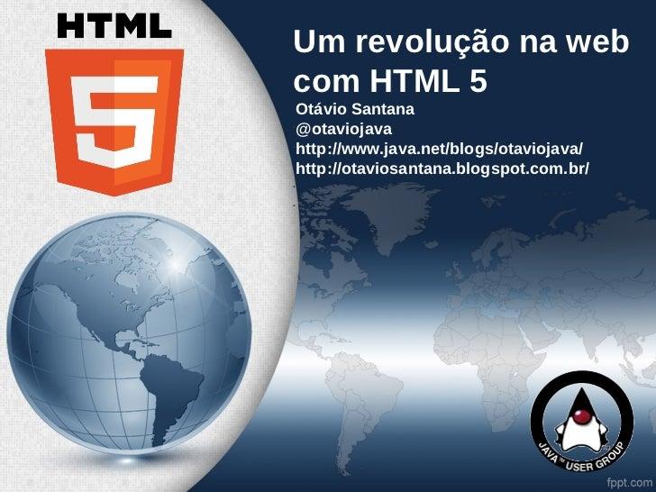 Um revolução na webcom HTML 5  Otávio Santana•  @otaviojava•  http://www.java.net/blogs/otaviojava/  http://otaviosantana....