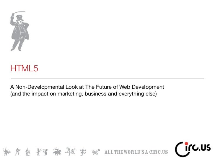 HTML5A Non-Developmental Look at The Future of Web Development(and the impact on marketing, business and everything else)