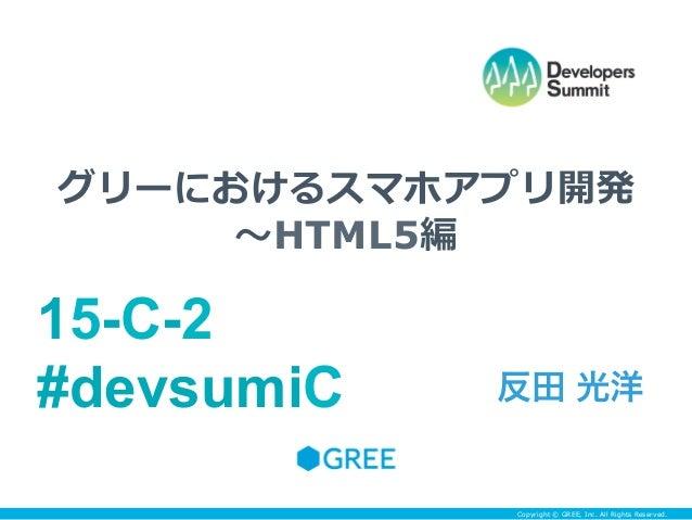 グリーにおけるスマホアプリ開発     〜~HTML5編15-C-2#devsumiC   反田 光洋            Copyright © GREE, Inc. All Rights Reserved.