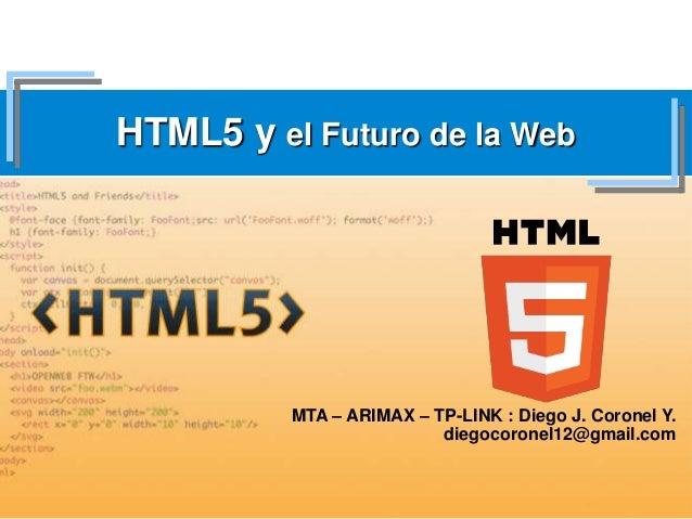 HTML5 y el Futuro de la WebMTA – ARIMAX – TP-LINK : Diego J. Coronel Y.diegocoronel12@gmail.com