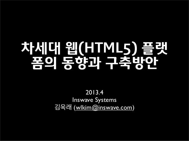 차세대 웹(HTML5) 플랫폼의 동향과 구축방안2013.4Inswave Systems김욱래 (wlkim@inswave.com)