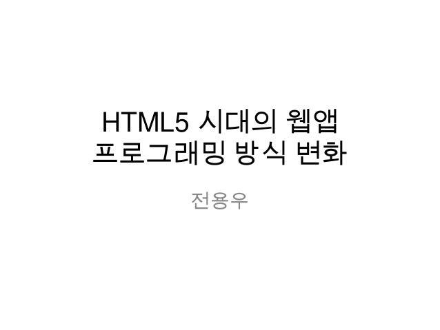 HTML5 시대의 웹앱 프로그래밍 방식 변화 전용우