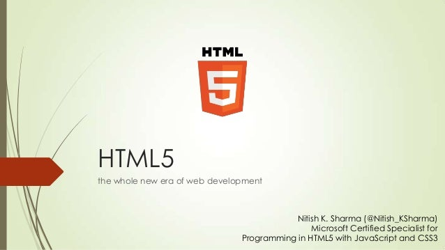 HTML5 the whole new era of web development  Nitish K. Sharma (@Nitish_KSharma) Microsoft Certified Specialist for Programm...