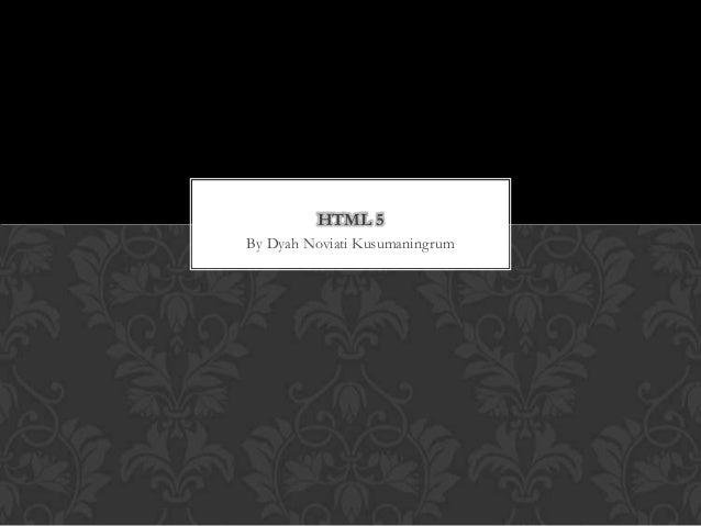 HTML 5 By Dyah Noviati Kusumaningrum