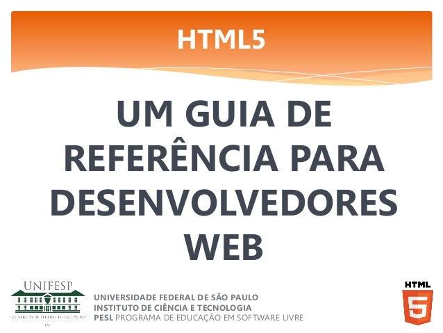 HTML5  UM GUIA DE REFERÊNCIA PARA DESENVOLVEDORES WEB UNIVERSIDADE FEDERAL DE SÃO PAULO INSTITUTO DE CIÊNCIA E TECNOLOGIA ...