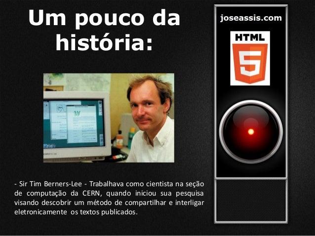 Um pouco da história: - Sir Tim Berners-Lee - Trabalhava como cientista na seção de computação da CERN, quando iniciou sua...