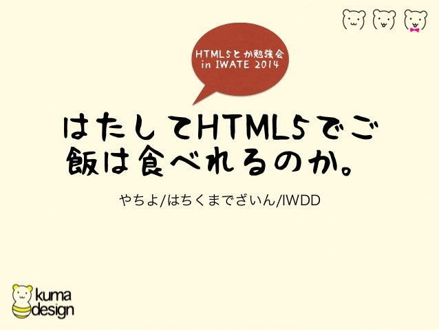 HTML5とか勉強会  in IWATE 2014  はたしてHTML5でご  飯は食べれるのか。  やちよ/はちくまでざいん/IWDD