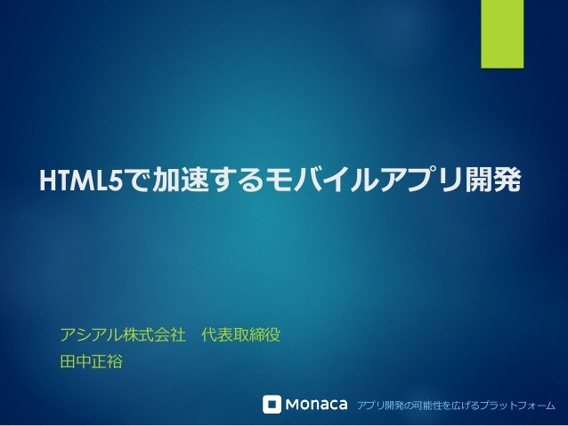 HTML5で加速するモバイルアプリ開発  アプリ開発の可能性を広げるプラットフォーム  アシアル株式会社 代表取締役  ⽥田中正裕