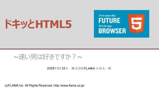 (c)FLAMA Inc. All Rights Reserved. http://www.flama.co.jp/ ドキッとHTML5 ~速い男は好きですか?~ 2015年1月22日 株式会社FLAMA 小杉太一郎
