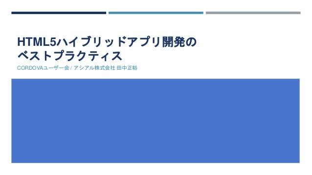 HTML5ハイブリッドアプリ開発の ベストプラクティス CORDOVAユーザー会 / アシアル株式会社 田中正裕