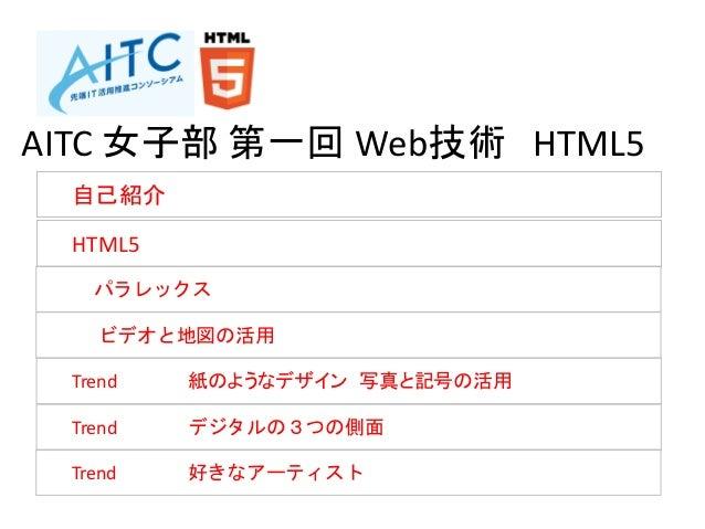 自己紹介 HTML5 パラレックス ビデオと地図の活用 Trend 紙のようなデザイン 写真と記号の活用 Trend デジタルの3つの側面 Trend 好きなアーティスト AITC 女子部 第一回 Web技術 HTML5