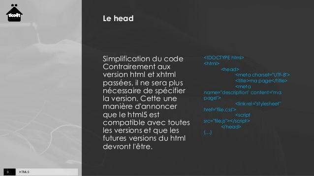 HTML53 Le head Simplification du code Contrairement aux version html et xhtml passées, il ne sera plus nécessaire de spéci...