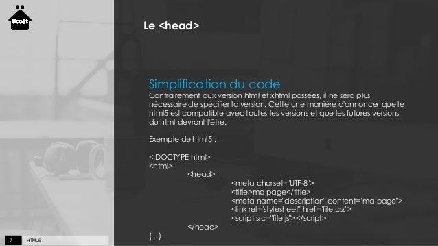 HTML57 Le <head> Simplification du code Contrairement aux version html et xhtml passées, il ne sera plus nécessaire de spé...