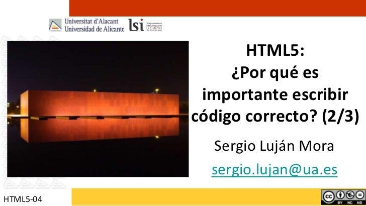 HTML5:¿Por qué es importante escribir código correcto? (2/3)<br />Sergio Luján Mora<br />sergio.lujan@ua.es<br />HTML5-04<...