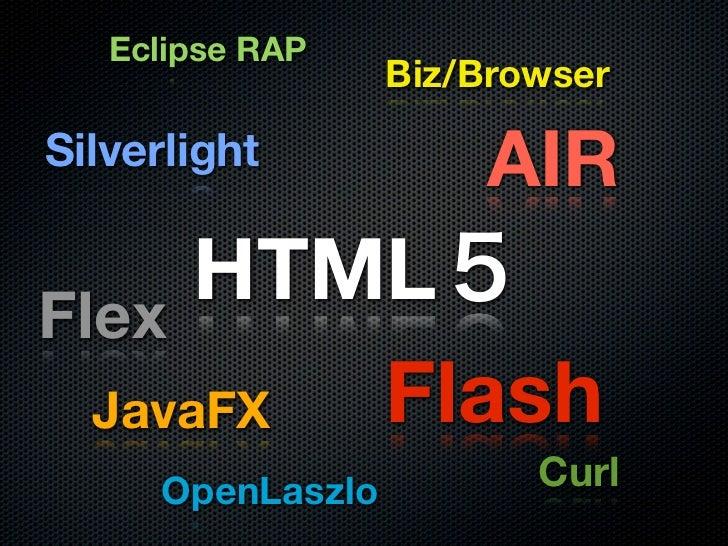 Eclipse RAP                   Biz/Browser  Silverlight           AIR Flex       HTML   JavaFX Flash      OpenLaszlo       ...