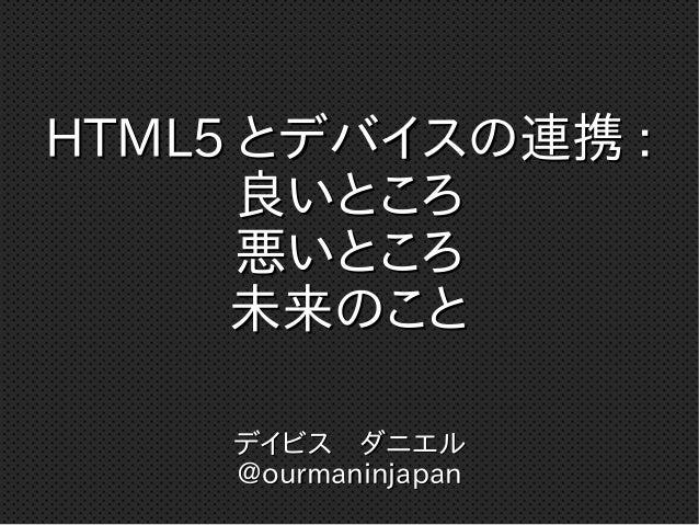 HTML5HTML5 とデバイスの連携とデバイスの連携 :: 良いところ良いところ 悪いところ悪いところ 未来のこと未来のこと デイビス ダニエルデイビス ダニエル @ourmaninjapan@ourmaninjapan