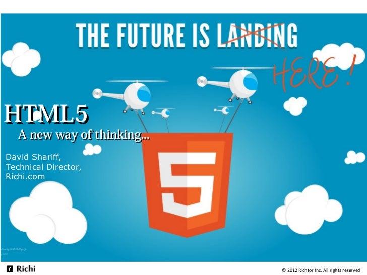 HTML5   A new way of thinking...David Shariff,Technical Director,Richi.com                              © 2012 Richtor Inc...