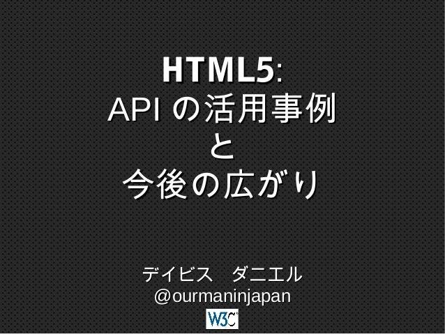 HTML5: API の活用事例 と 今後の広がり デイビス ダニエル @ourmaninjapan