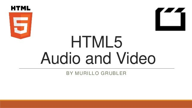 HTML5Audio and Video   BY MURILLO GRUBLER