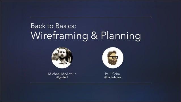 Back to Basics:  Wireframing & Planning  Michael McArthur @gorfed  Paul Crimi  @paulohnine