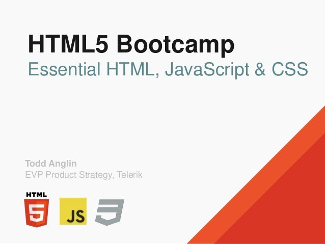 HTML5 Bootcamp Essential HTML, JavaScript & CSS Todd Anglin EVP Product Strategy, Telerik