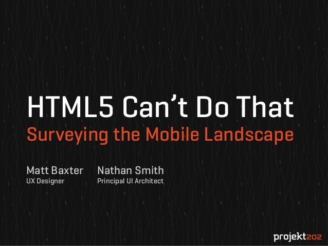 HTML5 Can't Do That Surveying the Mobile Landscape Matt Baxter UX Designer  Nathan Smith Principal UI Architect