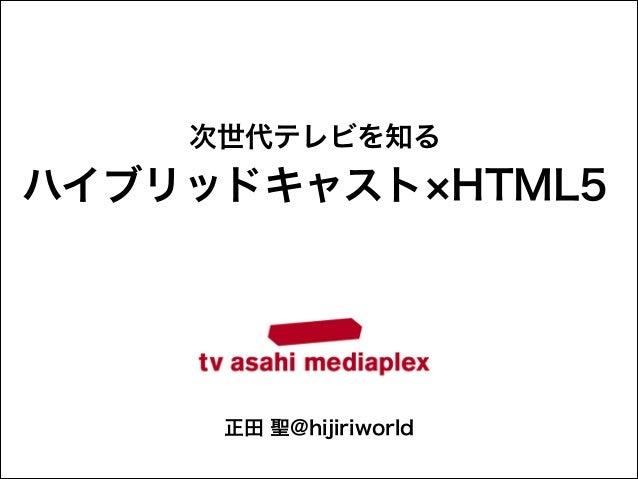次世代テレビを知る  ハイブリッドキャスト HTML5  正田 聖@hijiriworld