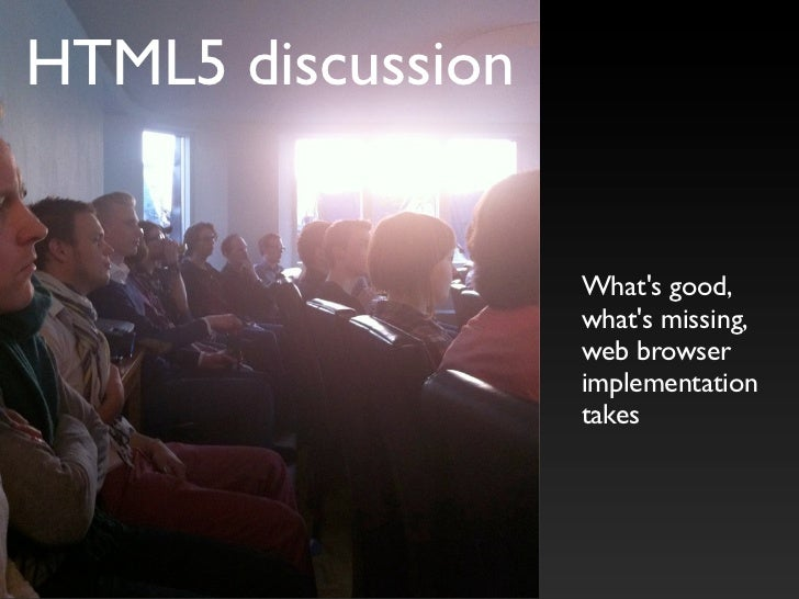 HTML5 discussion                      What's good,                    what's missing,                    web browser      ...