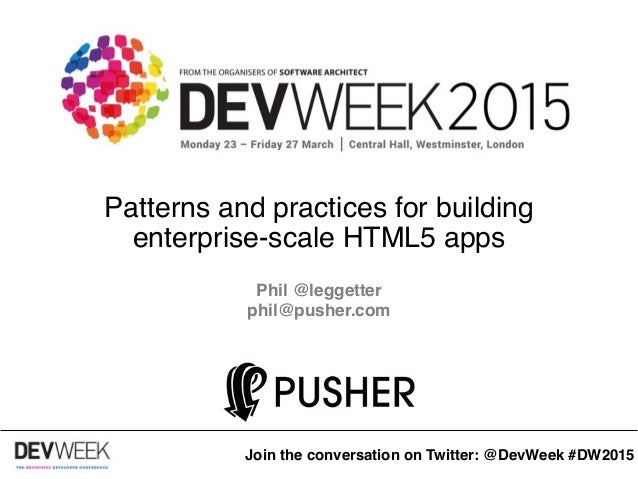 Patterns and practices for building enterprise-scale HTML5 apps Phil @leggetter phil@pusher.com phil@pusher.com Join the c...