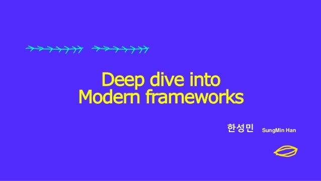 한성민 SungMin Han Deep dive into Modern frameworks