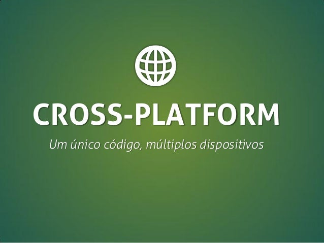 CROSS-PLATFORM Um único código, múltiplos dispositivos