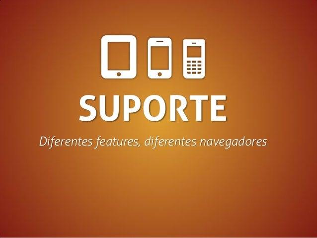 SUPORTE Diferentes features, diferentes navegadores