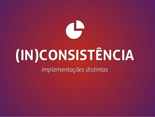 (IN)CONSISTÊNCIA Implementações distintas