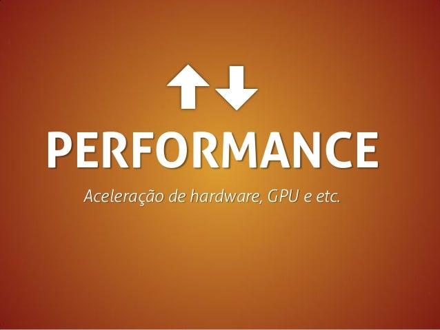 PERFORMANCE Aceleração de hardware, GPU e etc.