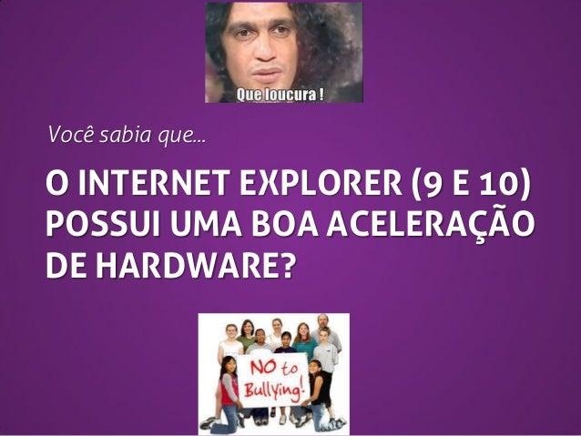 Você sabia que...  O INTERNET EXPLORER (9 E 10) POSSUI UMA BOA ACELERAÇÃO DE HARDWARE?