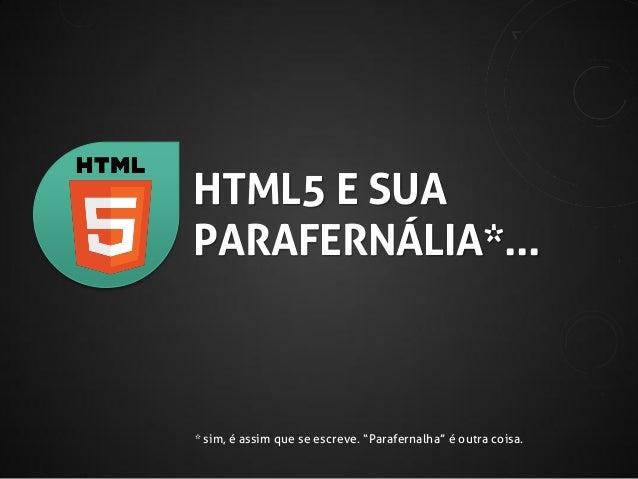 """HTML5 E SUA PARAFERNÁLIA*...  * sim, é assim que se escreve. """"Parafernalha"""" é outra coisa."""