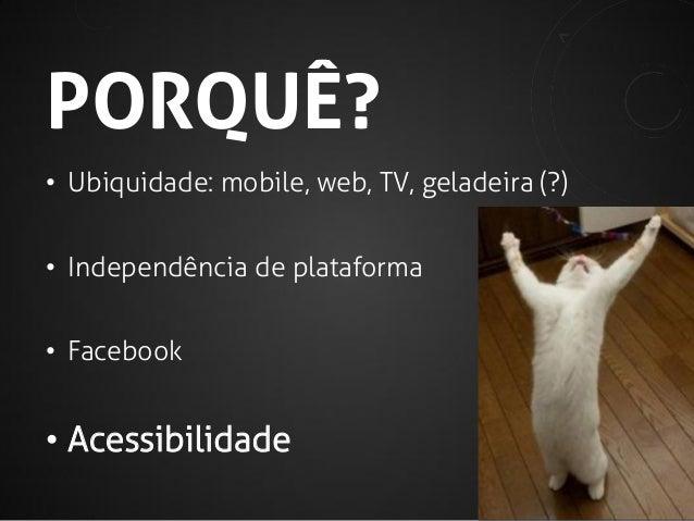 PORQUÊ? • Ubiquidade: mobile, web, TV, geladeira (?)  • Independência de plataforma • Facebook  • Acessibilidade