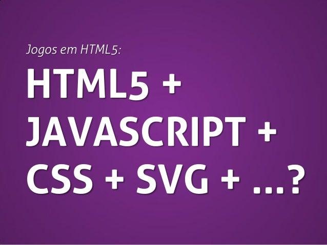 Jogos em HTML5:  HTML5 + JAVASCRIPT + CSS + SVG + ...?