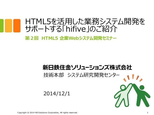 HTML5を活用した業務システム開発を  サポートする「hifive」のご紹介  第2回 HTML5 企業Webシステム開発セミナー  技術本部 システム研究開発センター  2014/12/1  Copyright © 2014 NS Solu...