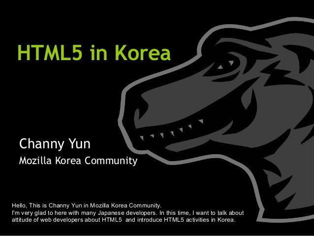 HTML5 in Korea Channy Yun Mozilla Korea Community Hello, This is Channy Yun in Mozilla Korea Community. I'm very glad to h...